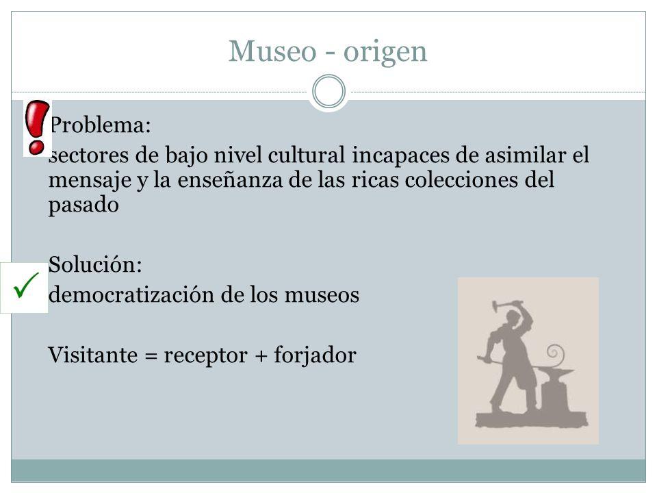 Museo - origen Problema: sectores de bajo nivel cultural incapaces de asimilar el mensaje y la enseñanza de las ricas colecciones del pasado Solución: