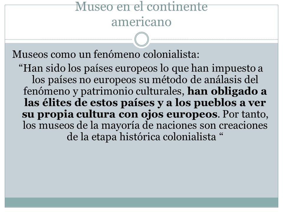 Museo en el continente americano Museos como un fenómeno colonialista: Han sido los países europeos lo que han impuesto a los países no europeos su mé
