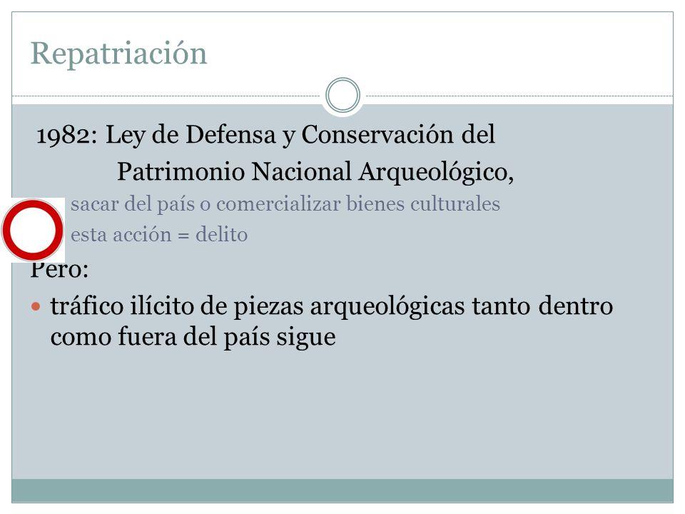 Repatriación 1982: Ley de Defensa y Conservación del Patrimonio Nacional Arqueológico, sacar del país o comercializar bienes culturales esta acción =