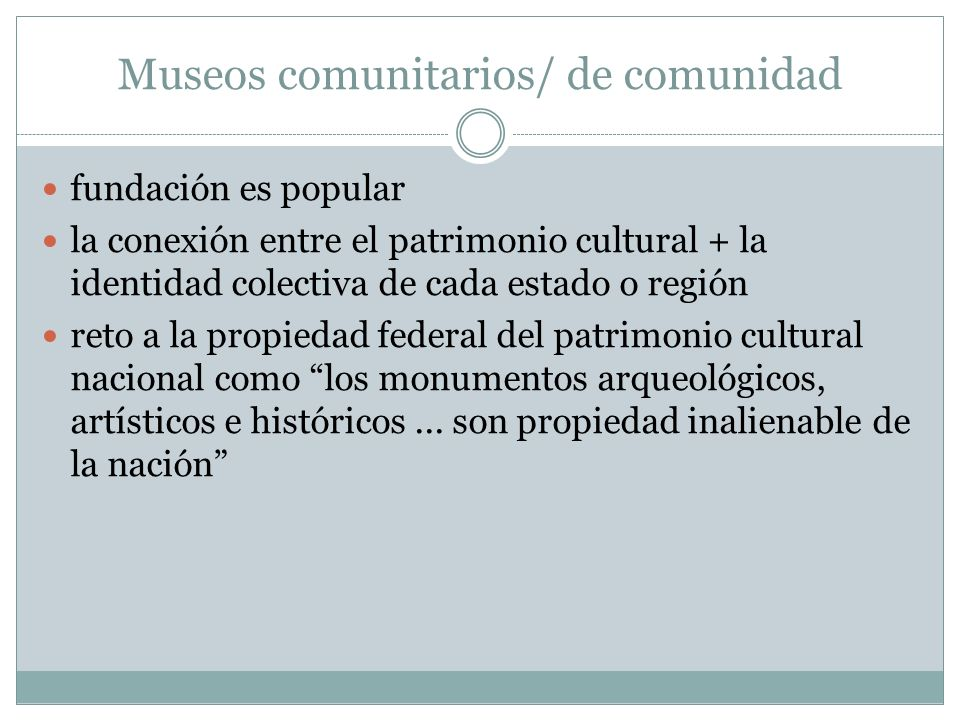 Museos comunitarios/ de comunidad fundación es popular la conexión entre el patrimonio cultural + la identidad colectiva de cada estado o región reto