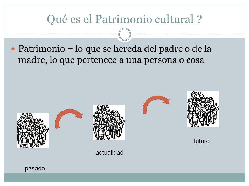 Qué es el Patrimonio cultural ? Patrimonio = lo que se hereda del padre o de la madre, lo que pertenece a una persona o cosa pasado actualidad futuro