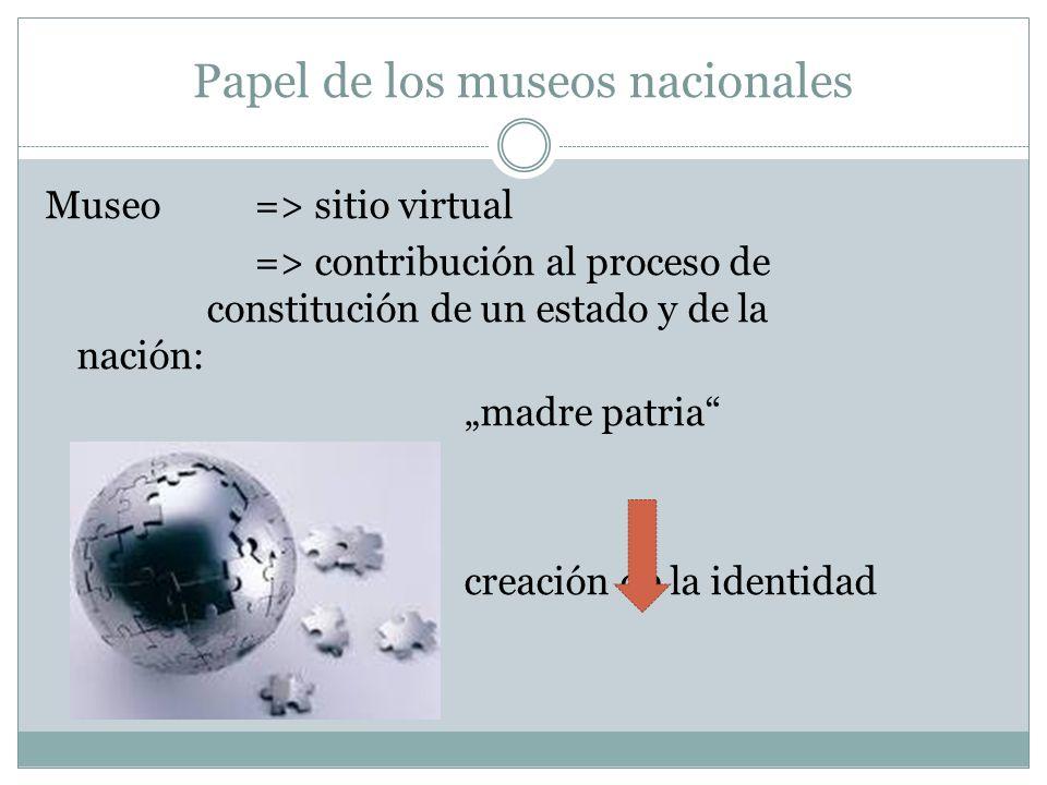 Papel de los museos nacionales Museo => sitio virtual => contribución al proceso de constitución de un estado y de la nación: madre patria creación de