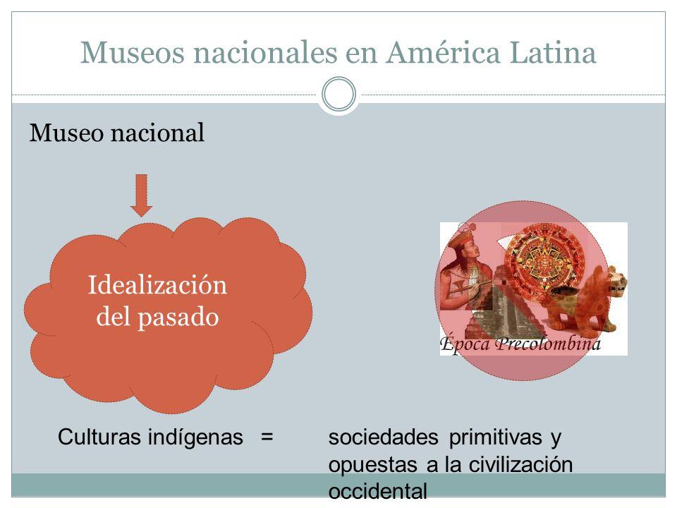 Museos nacionales en América Latina Museo nacional Idealización del pasado Culturas indígenas = sociedades primitivas y opuestas a la civilización occ