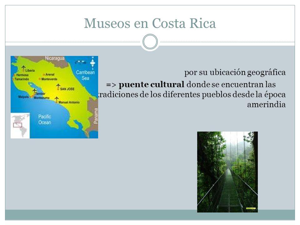 Museos en Costa Rica por su ubicación geográfica => => puente cultural donde se encuentran las tradiciones de los diferentes pueblos desde la época am