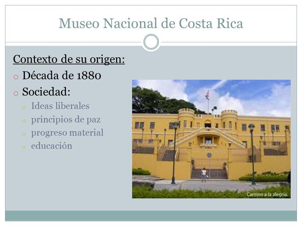 Museo Nacional de Costa Rica Contexto de su origen: o Década de 1880 o Sociedad: o Ideas liberales o principios de paz o progreso material o educación