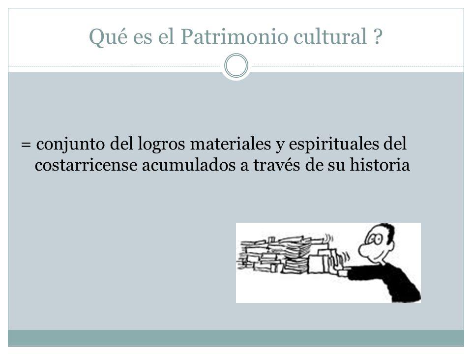 Qué es el Patrimonio cultural ? = conjunto del logros materiales y espirituales del costarricense acumulados a través de su historia