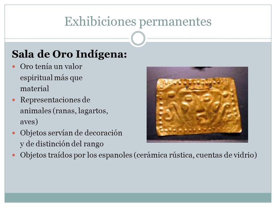 Exhibiciones permanentes Sala de Oro Indígena: Oro tenía un valor espiritual más que material Representaciones de animales (ranas, lagartos, aves) Obj