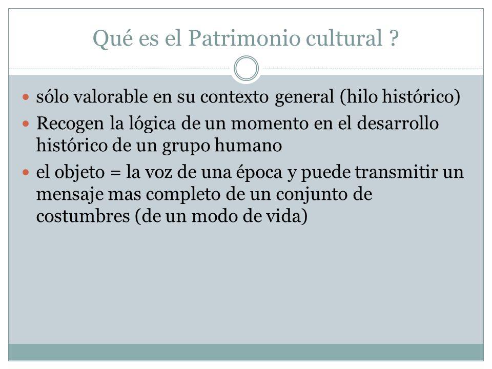 Qué es el Patrimonio cultural ? sólo valorable en su contexto general (hilo histórico) Recogen la lógica de un momento en el desarrollo histórico de u