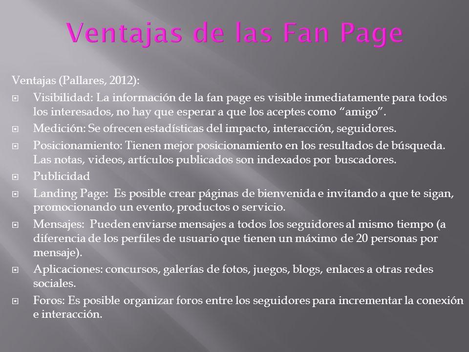 Ventajas (Pallares, 2012): Visibilidad: La información de la fan page es visible inmediatamente para todos los interesados, no hay que esperar a que los aceptes como amigo.