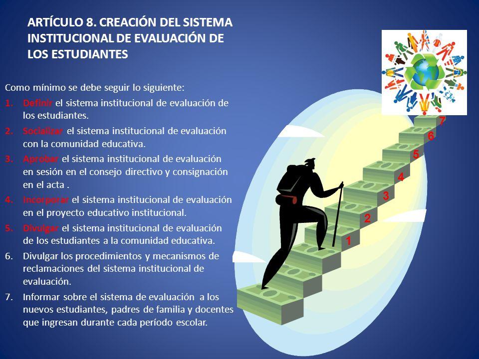 ARTÍCULO 8. CREACIÓN DEL SISTEMA INSTITUCIONAL DE EVALUACIÓN DE LOS ESTUDIANTES Como mínimo se debe seguir lo siguiente: 1.Definir el sistema instituc