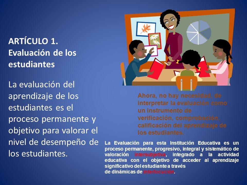 ARTÍCULO 1. Evaluación de los estudiantes La evaluación del aprendizaje de los estudiantes es el proceso permanente y objetivo para valorar el nivel d