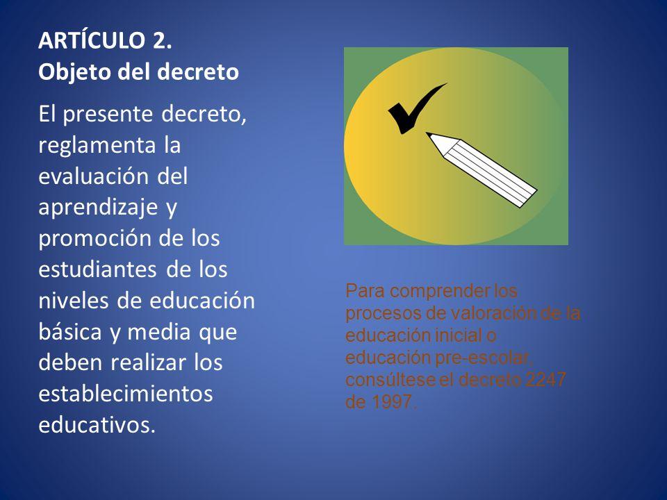 ARTÍCULO 2. Objeto del decreto El presente decreto, reglamenta la evaluación del aprendizaje y promoción de los estudiantes de los niveles de educació
