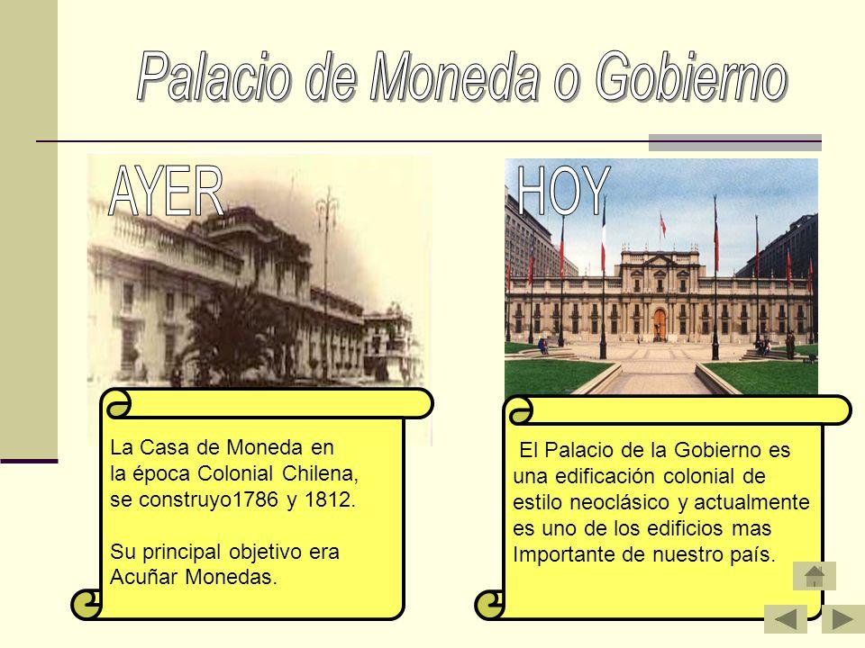 La Casa de Moneda en la época Colonial Chilena, se construyo1786 y 1812. Su principal objetivo era Acuñar Monedas. El Palacio de la Gobierno es una ed