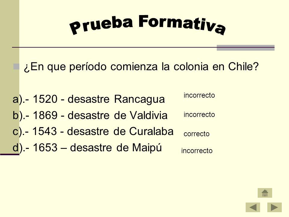 ¿En que período comienza la colonia en Chile? a).- 1520 - desastre Rancagua b).- 1869 - desastre de Valdivia c).- 1543 - desastre de Curalaba d).- 165