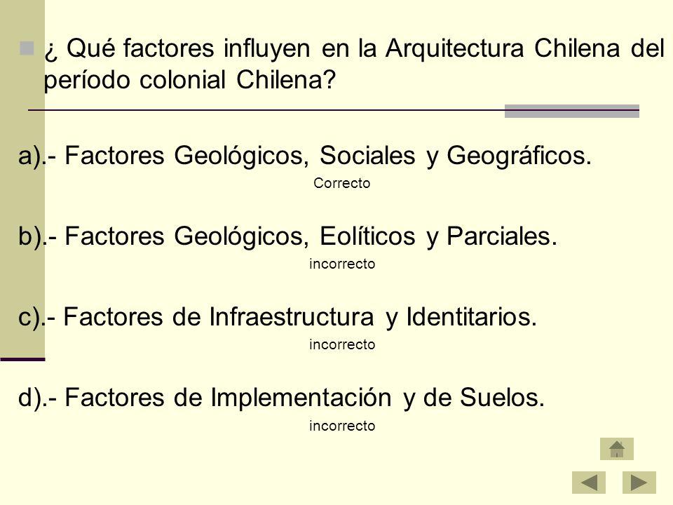 ¿ Qué factores influyen en la Arquitectura Chilena del período colonial Chilena? a).- Factores Geológicos, Sociales y Geográficos. Correcto b).- Facto