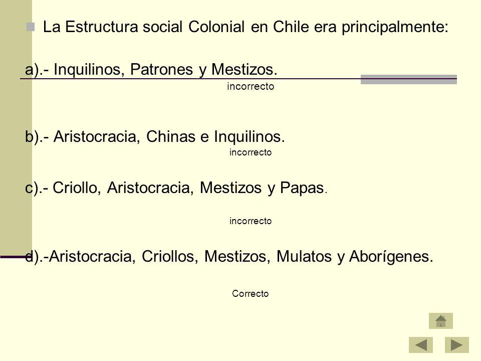 La Estructura social Colonial en Chile era principalmente: a).- Inquilinos, Patrones y Mestizos. incorrecto b).- Aristocracia, Chinas e Inquilinos. in