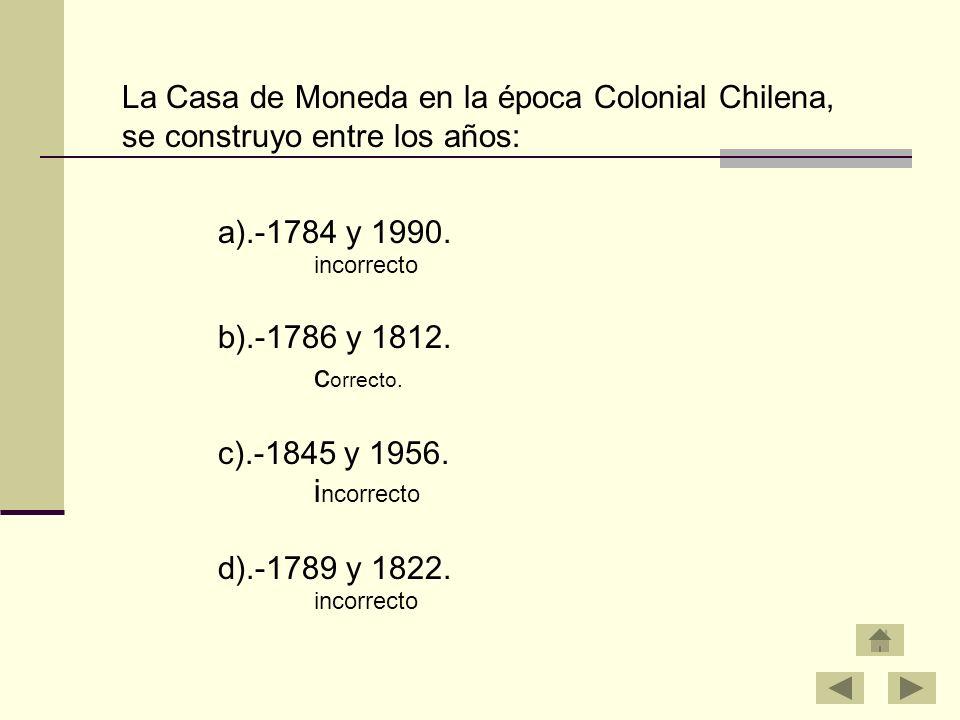 a).-1784 y 1990. incorrecto b).-1786 y 1812. c orrecto. c).-1845 y 1956. i ncorrecto d).-1789 y 1822. incorrecto La Casa de Moneda en la época Colonia