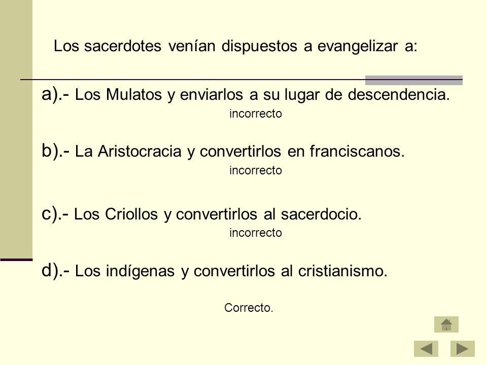 Los sacerdotes venían dispuestos a evangelizar a: a).- Los Mulatos y enviarlos a su lugar de descendencia. incorrecto b).- La Aristocracia y convertir