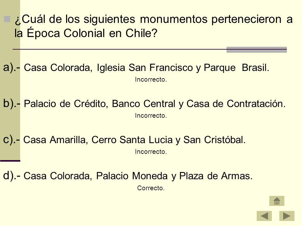 ¿Cuál de los siguientes monumentos pertenecieron a la Época Colonial en Chile? a).- Casa Colorada, Iglesia San Francisco y Parque Brasil. Incorrecto.