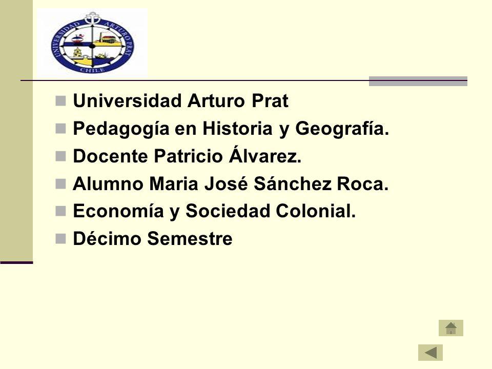 Universidad Arturo Prat Pedagogía en Historia y Geografía. Docente Patricio Álvarez. Alumno Maria José Sánchez Roca. Economía y Sociedad Colonial. Déc