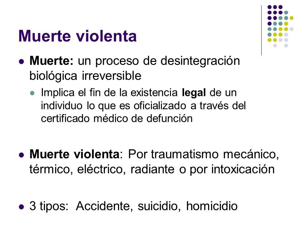 Muerte violenta Muerte: un proceso de desintegración biológica irreversible Implica el fin de la existencia legal de un individuo lo que es oficializa