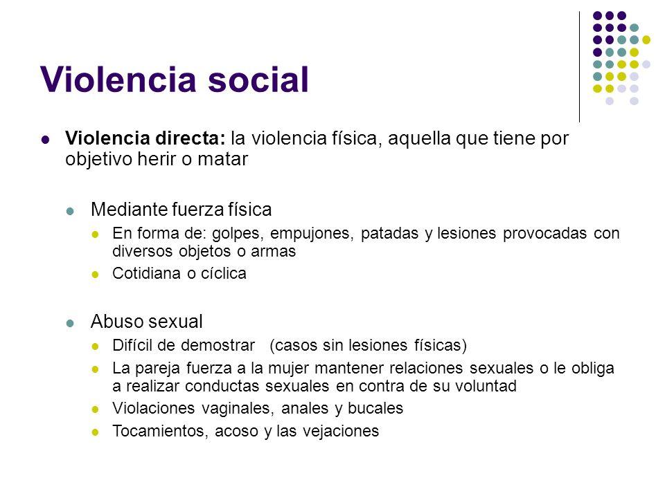 Violencia social Violencia directa: la violencia física, aquella que tiene por objetivo herir o matar Mediante fuerza física En forma de: golpes, empu