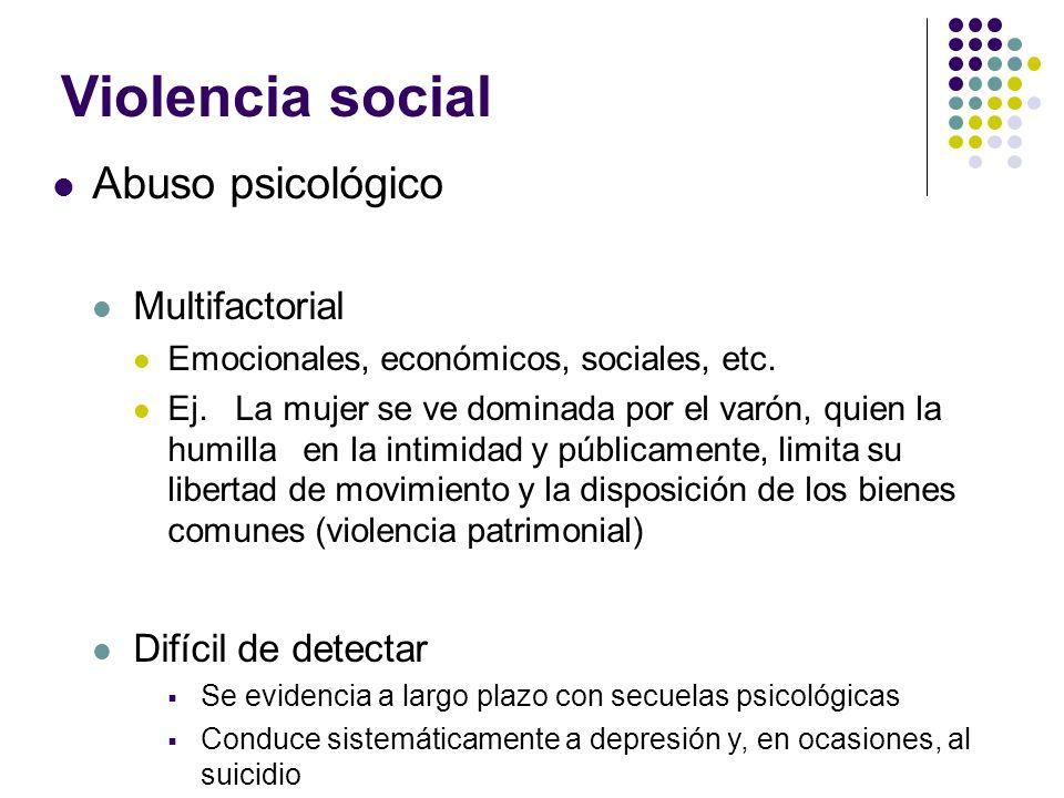 Violencia social Abuso psicológico Multifactorial Emocionales, económicos, sociales, etc. Ej. La mujer se ve dominada por el varón, quien la humilla e