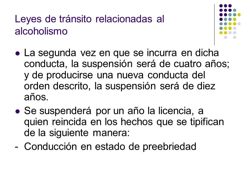 Leyes de tránsito relacionadas al alcoholismo La segunda vez en que se incurra en dicha conducta, la suspensión será de cuatro años; y de producirse u