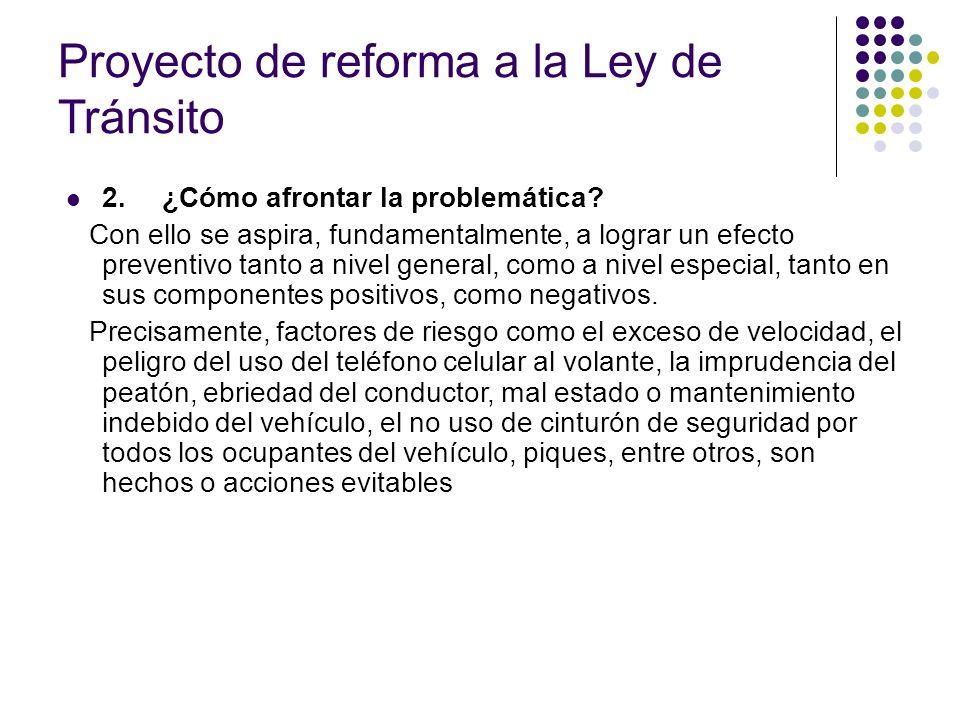 Proyecto de reforma a la Ley de Tránsito 2.¿Cómo afrontar la problemática? Con ello se aspira, fundamentalmente, a lograr un efecto preventivo tanto a