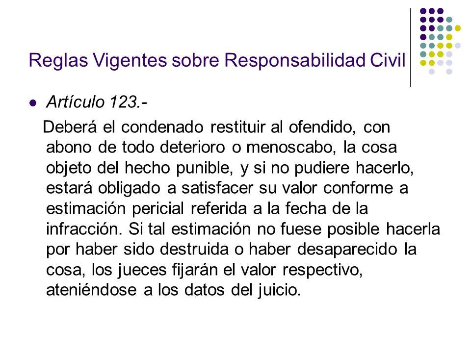 Reglas Vigentes sobre Responsabilidad Civil Artículo 123.- Deberá el condenado restituir al ofendido, con abono de todo deterioro o menoscabo, la cosa
