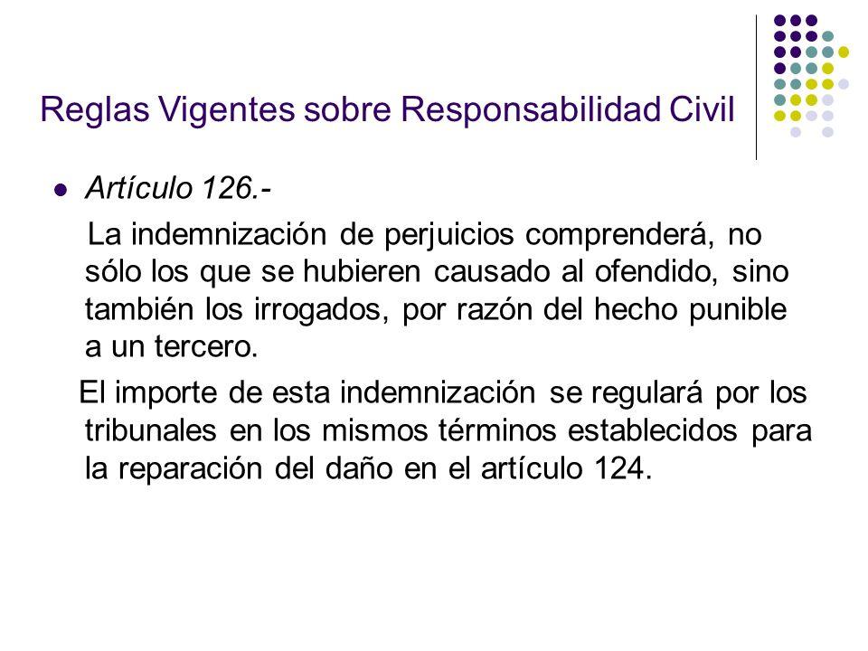 Reglas Vigentes sobre Responsabilidad Civil Artículo 126.- La indemnización de perjuicios comprenderá, no sólo los que se hubieren causado al ofendido