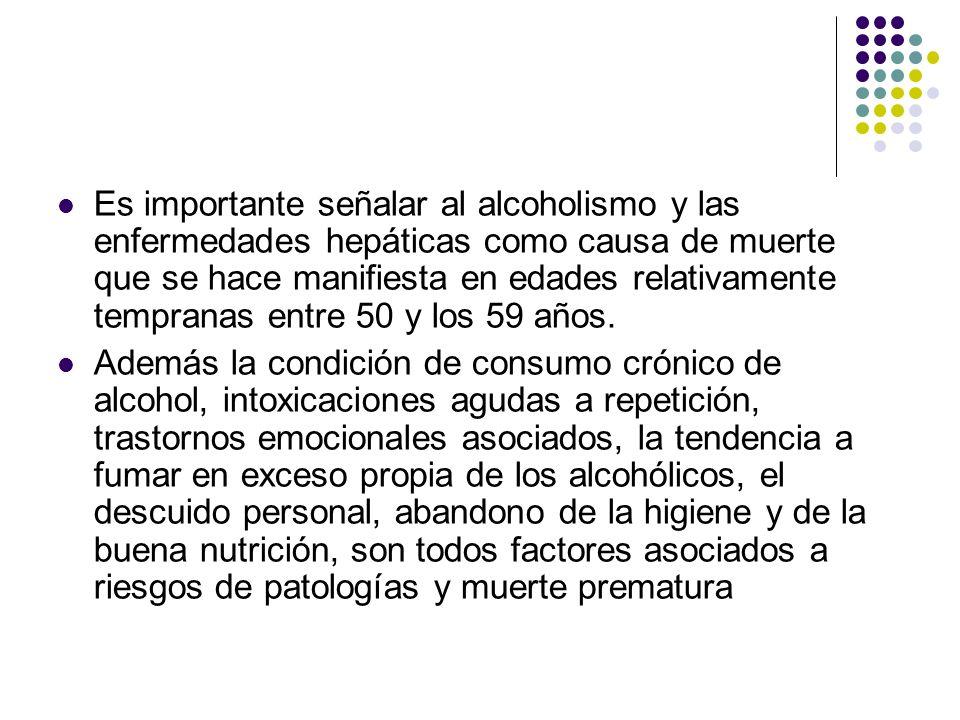 Es importante señalar al alcoholismo y las enfermedades hepáticas como causa de muerte que se hace manifiesta en edades relativamente tempranas entre