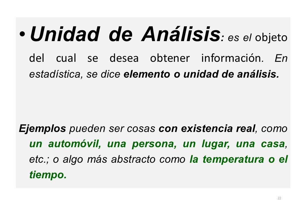 Unidad de Análisis : es el objeto del cual se desea obtener información. En estadística, se dice elemento o unidad de análisis. Ejemplos pueden ser co