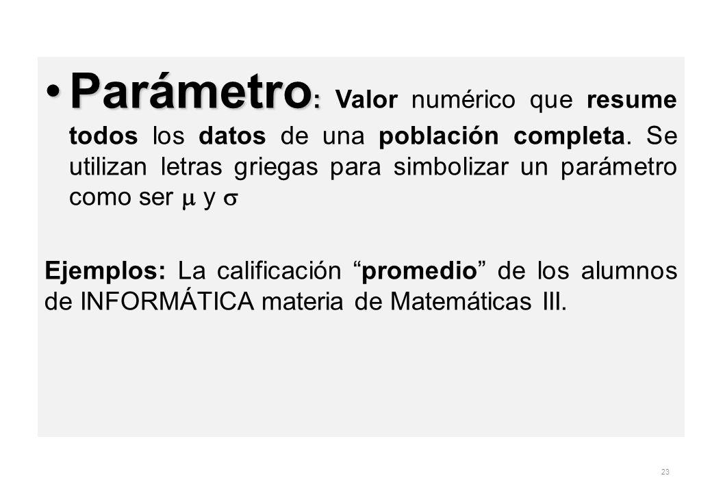 Parámetro :Parámetro : Valor numérico que resume todos los datos de una población completa. Se utilizan letras griegas para simbolizar un parámetro co