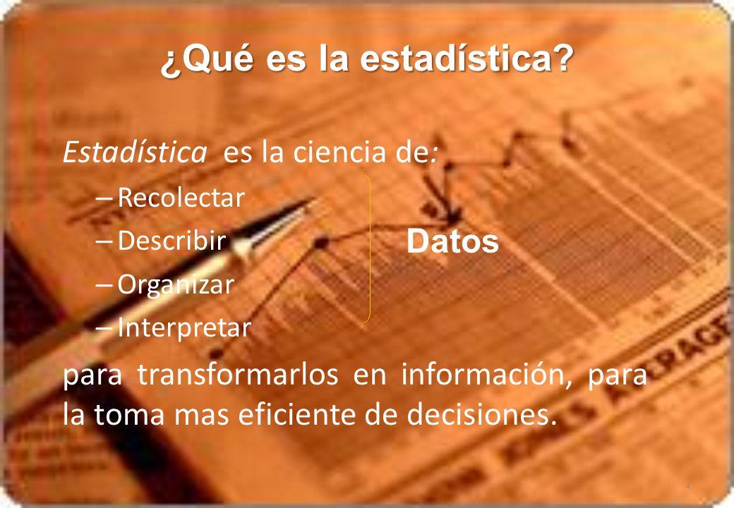 Estadística es la ciencia de: – Recolectar – Describir – Organizar – Interpretar para transformarlos en información, para la toma mas eficiente de dec