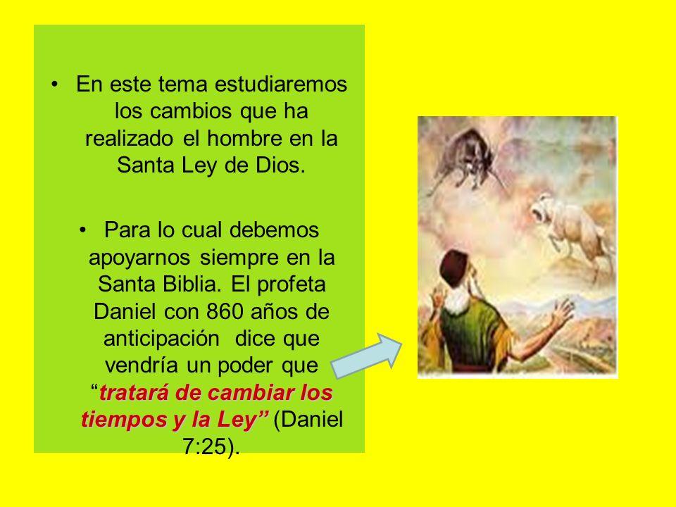 En este tema estudiaremos los cambios que ha realizado el hombre en la Santa Ley de Dios. tratará de cambiar los tiempos y la LeyPara lo cual debemos