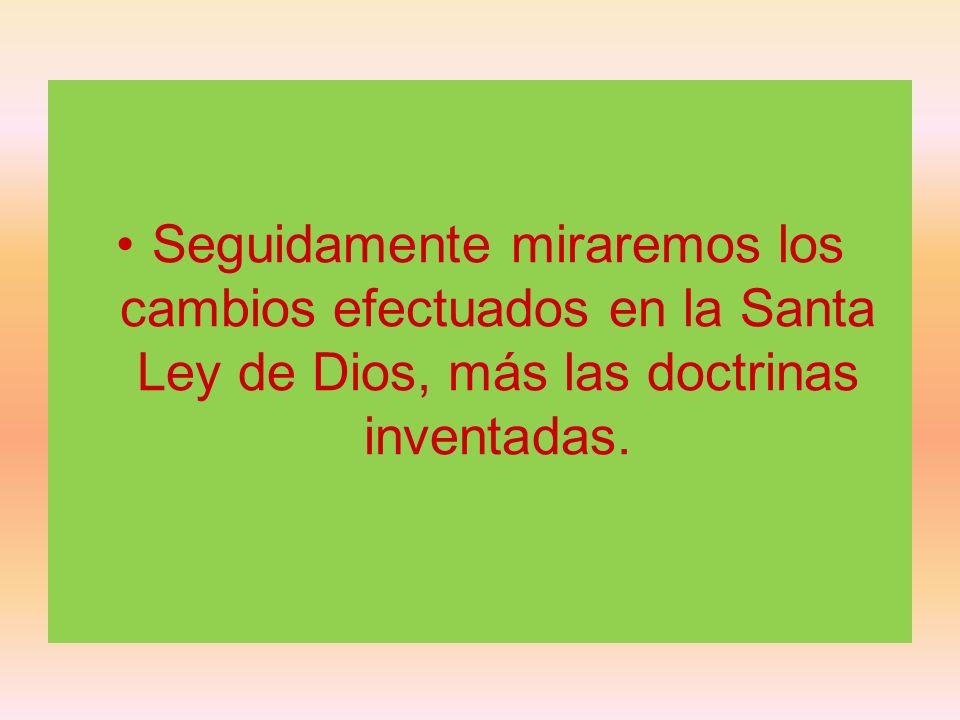 Seguidamente miraremos los cambios efectuados en la Santa Ley de Dios, más las doctrinas inventadas.