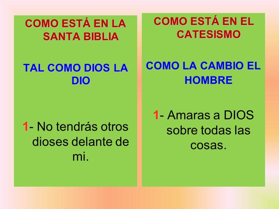 COMO ESTÁ EN LA SANTA BIBLIA TAL COMO DIOS LA DIO 1 1- No tendrás otros dioses delante de mi. COMO ESTÁ EN EL CATESISMO COMO LA CAMBIO EL HOMBRE 1 1-