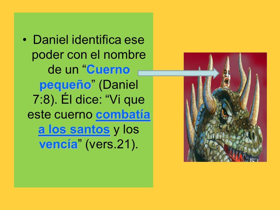 Cuerno pequeño combatía a los santos vencíaDaniel identifica ese poder con el nombre de un Cuerno pequeño (Daniel 7:8). Él dice: Vi que este cuerno co