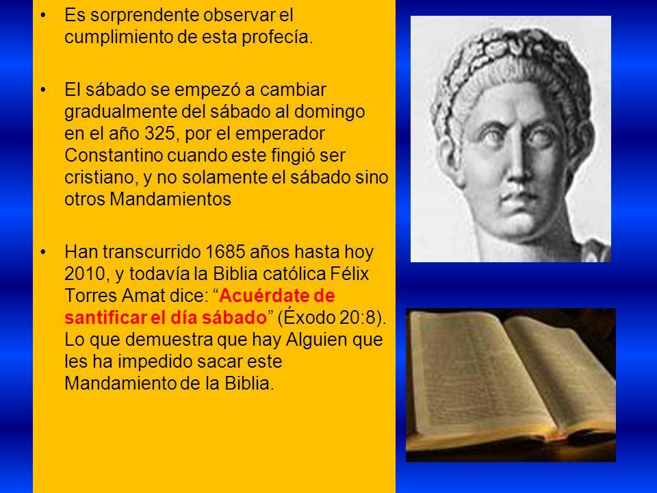 Es sorprendente observar el cumplimiento de esta profecía. El sábado se empezó a cambiar gradualmente del sábado al domingo en el año 325, por el empe