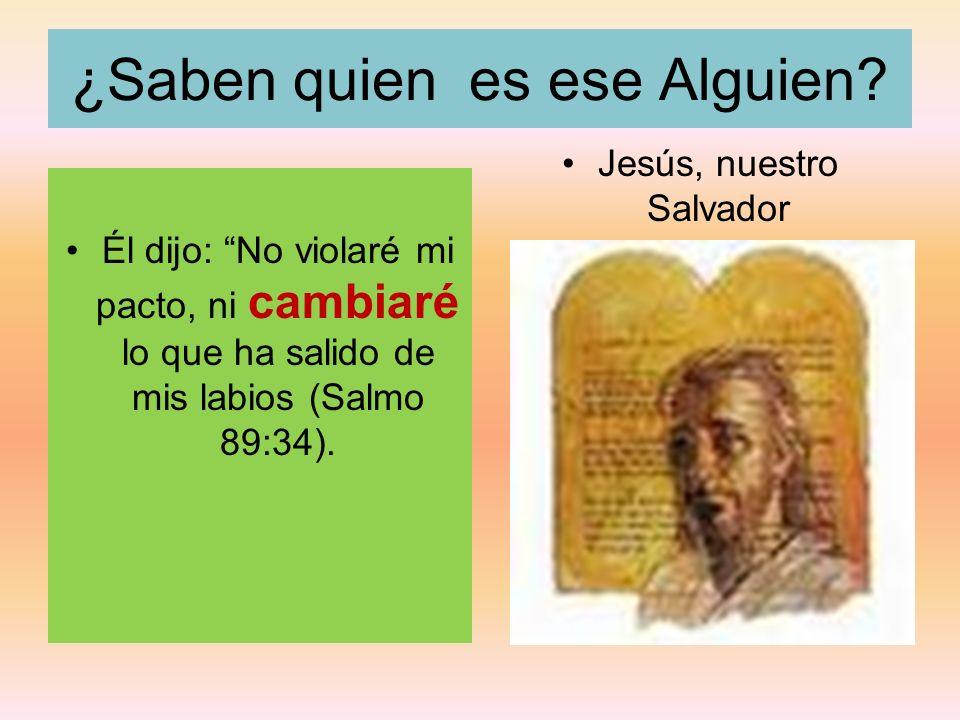 ¿Saben quien es ese Alguien? Él dijo: No violaré mi pacto, ni cambiaré lo que ha salido de mis labios (Salmo 89:34). Jesús, nuestro Salvador