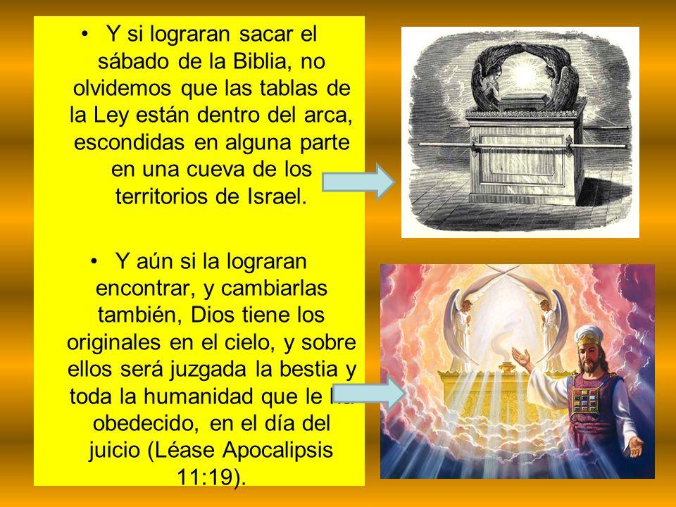 Y si lograran sacar el sábado de la Biblia, no olvidemos que las tablas de la Ley están dentro del arca, escondidas en alguna parte en una cueva de lo