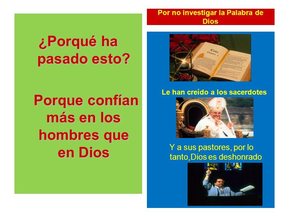 Por no investigar la Palabra de Dios ¿Porqué ha pasado esto? Porque confían más en los hombres que en Dios Porque confían más en los hombres que en Di
