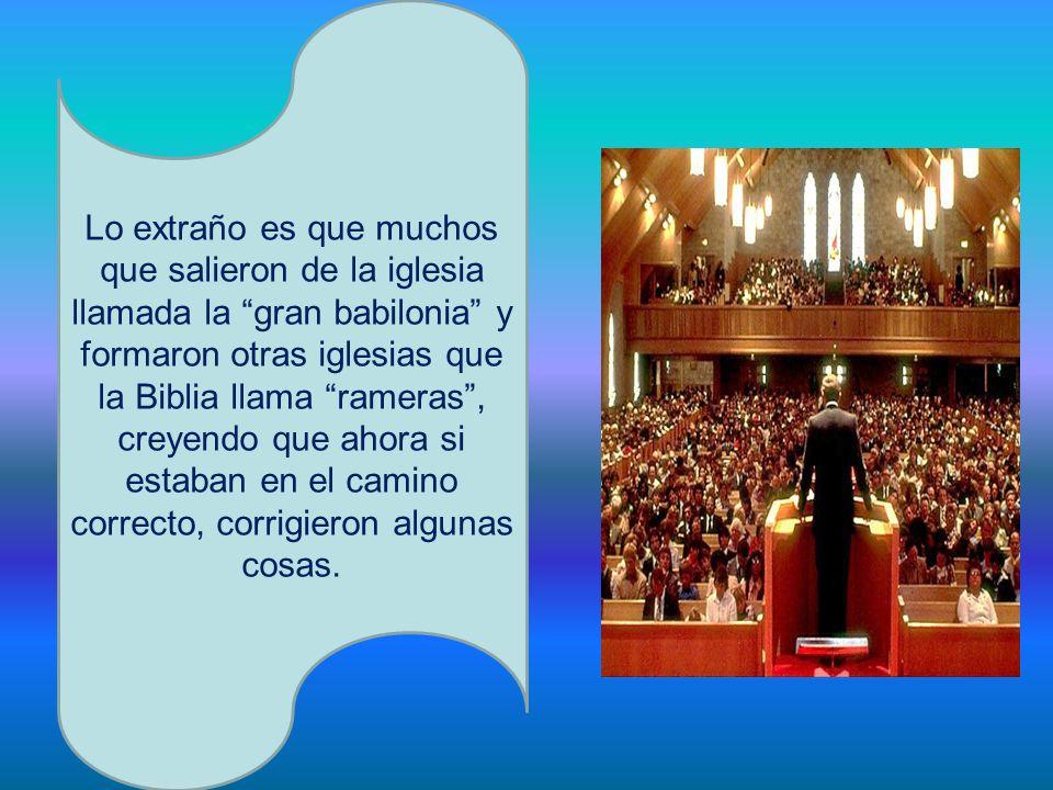 Lo extraño es que muchos que salieron de la iglesia llamada la gran babilonia y formaron otras iglesias que la Biblia llama rameras, creyendo que ahor