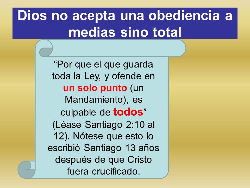 Dios no acepta una obediencia a medias sino total Por que el que guarda toda la Ley, y ofende en un solo punto (un Mandamiento), es culpable de todos