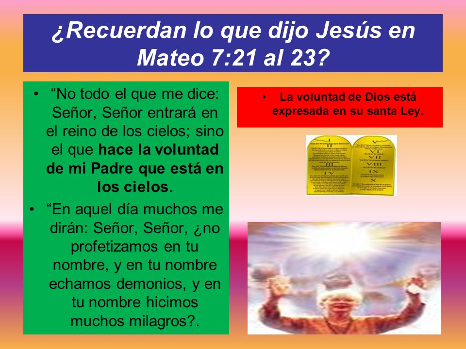 ¿Recuerdan lo que dijo Jesús en Mateo 7:21 al 23? No todo el que me dice: Señor, Señor entrará en el reino de los cielos; sino el que hace la voluntad