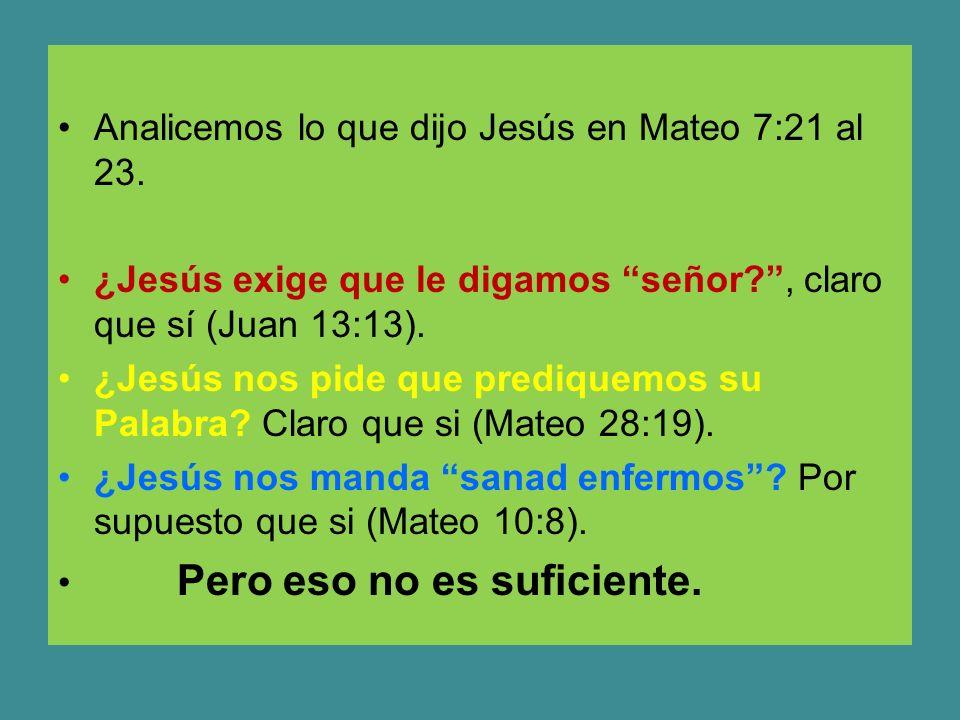 Analicemos lo que dijo Jesús en Mateo 7:21 al 23. ¿Jesús exige que le digamos señor?, claro que sí (Juan 13:13). ¿Jesús nos pide que prediquemos su Pa
