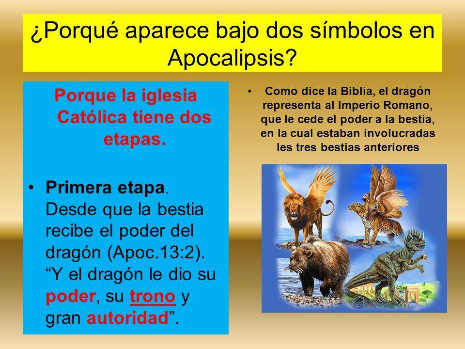 ¿Porqué aparece bajo dos símbolos en Apocalipsis? Porque la iglesia Católica tiene dos etapas. Primera etapa. Desde que la bestia recibe el poder del
