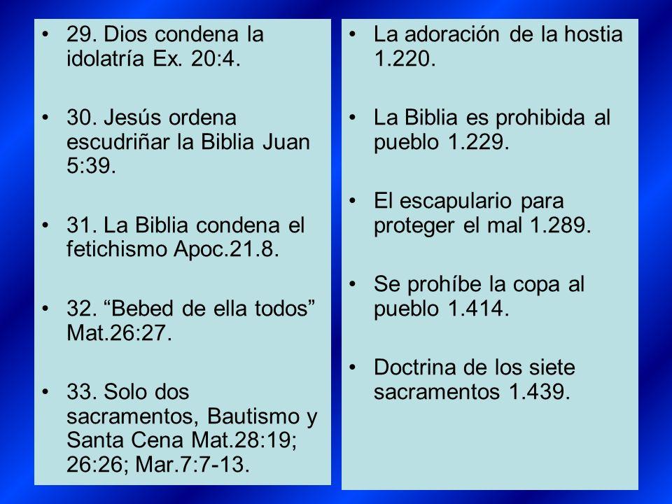 29. Dios condena la idolatría Ex. 20:4. 30. Jesús ordena escudriñar la Biblia Juan 5:39. 31. La Biblia condena el fetichismo Apoc.21.8. 32. Bebed de e