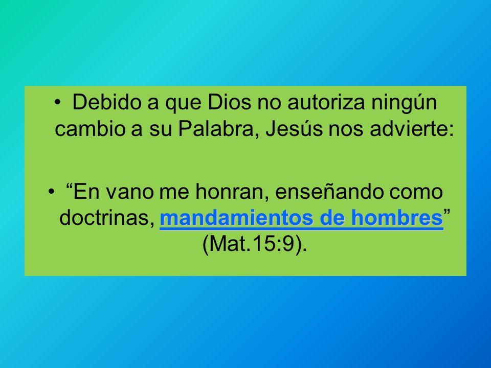Debido a que Dios no autoriza ningún cambio a su Palabra, Jesús nos advierte: mandamientos de hombresEn vano me honran, enseñando como doctrinas, mand